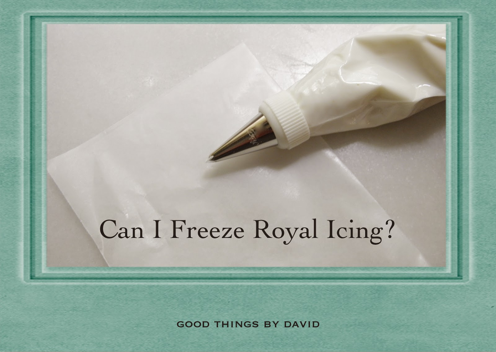 Good Things by David: Can I Freeze Royal Icing?