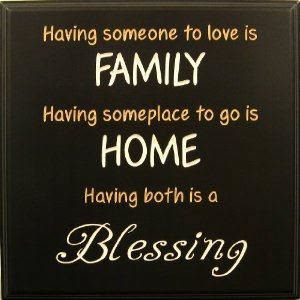Having someone to love is family, Having someplace to go is home  Having both is a 'BLESSING'