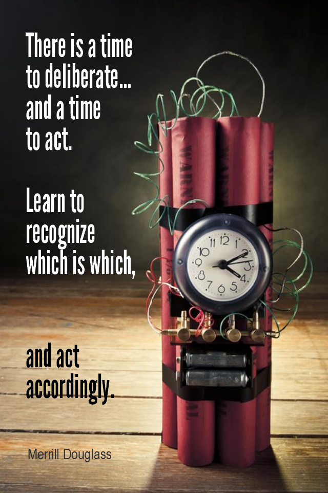 visual quote - image quotation for ACTION - There is a time to deliberate... and a time to act. Learn to recognize which is which, and act accordingly. - Merrill Douglass