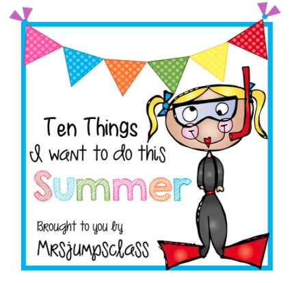 http://mrsjumpsclass.blogspot.com/2014/05/top-ten-things-i-want-to-do-this-summer.html