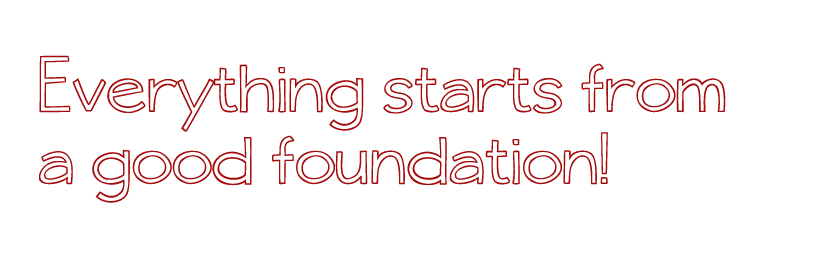 Everything starts from a good foundation!