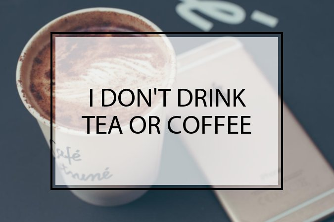 I Don't Drink Tea or Coffee