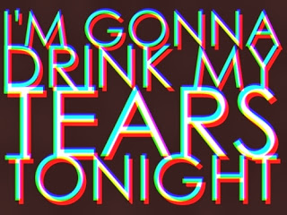 I'm gonna drink my tears tonigh!