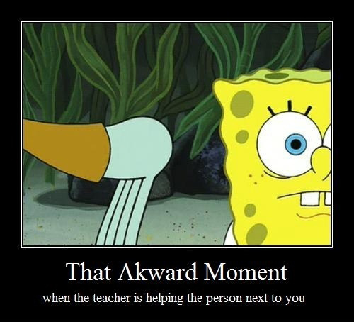 That Awkward Moment When The Teacher Is Helping The Person Next To You