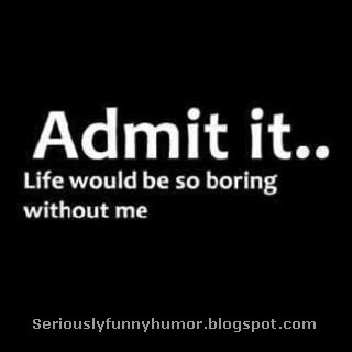 Admit it, life would be so boring without me