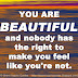 YOU ARE BEAUTIFUL and nobody has the right to make you feel like you're not.
