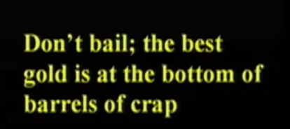 """Dont't bail; the best gold is at the bottom of the barrels of crap"