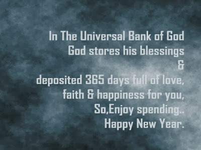 The universal bank of god stores his blessings and deposited 365 days of full of love, faith and happiness for you. so enjoy spending... Happy new year
