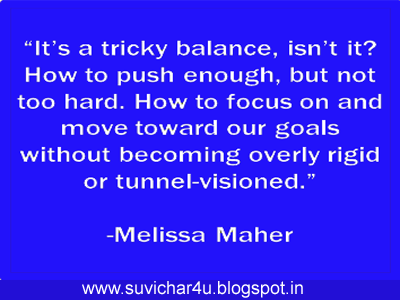 It's tricky balance, isn't it? How to push enough,k but not too hard. How to focus on and move toward our goals without becoming overly rigid or tunnel-visioned. By melissa Maher