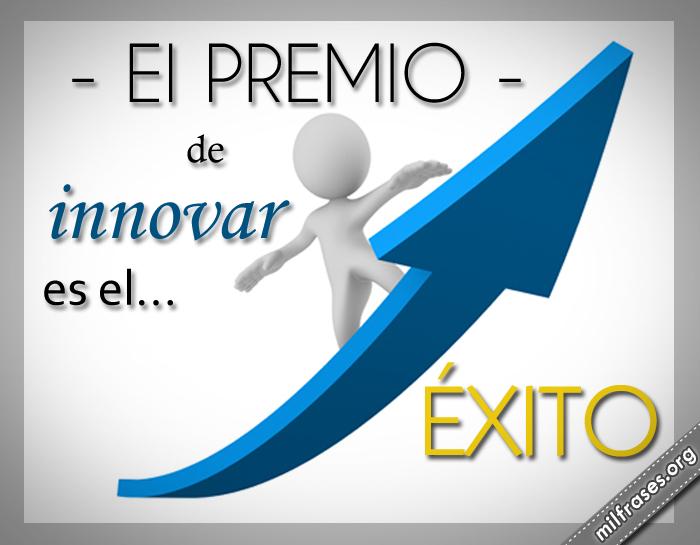 el premio de innovar es el éxito, frases de éxito y motivación