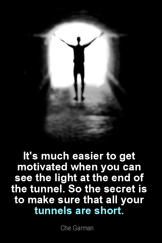 visual quote - image quotation for MOTIVATION - It's much easier to get motivated when you can see the light at the end of the tunnel. So the secret is to make sure that all your tunnels are SHORT. – Che Garman