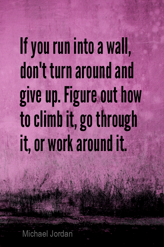 visual quote - image quotation for Obstacles - If you run into a wall, don't turn around and give up. Figure out how to climb it, go through it, or work around it. - Michael Jordan