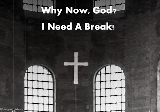 Why Now, God? I Need A Break!