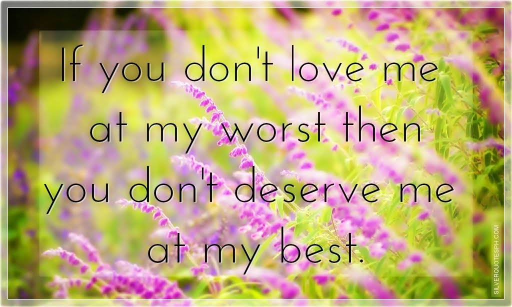 If you dont love me at my worst then you dont deserve me at my best.