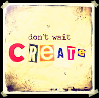 Art Eye Candy: Don't wait, CREATE