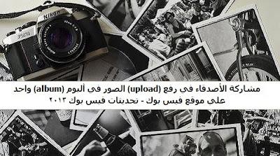 مشاركة الأصدقاء في رفع upload الصور في ألبوم album واحد علي موقع فيس بوك - تحديثات في