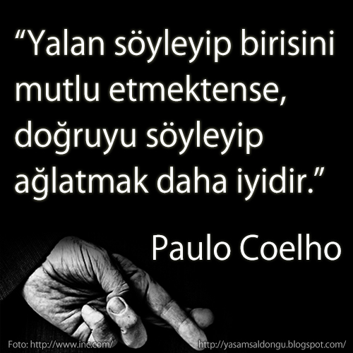 Yalan söyleyip birisini mutlu etmektense doğruyu söyleyip ağlatmak daha iyidir. Paulo Coelho Türkçe Çeviri Telling the truth and  making someone cry is better than telling a lie and making  someone smile.