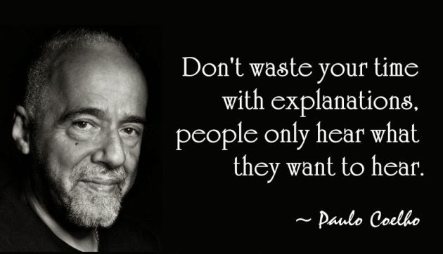 """Don't waste your time with explanations: people only hear what they want to hear."""