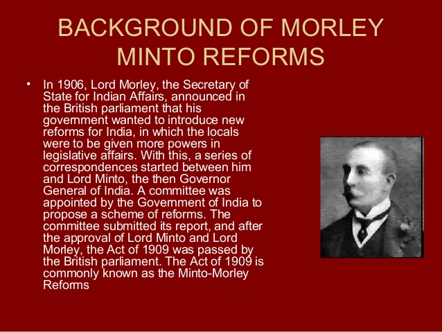 the morley minto reforms of 1909 History of the british raj colonial india imperial entities of india dutch the indian councils act 1909 - also known as the morley-minto reforms (john morley was the secretary of state the indian councils act 1909, also known as the minto-morley reforms allowed indians to be elected.