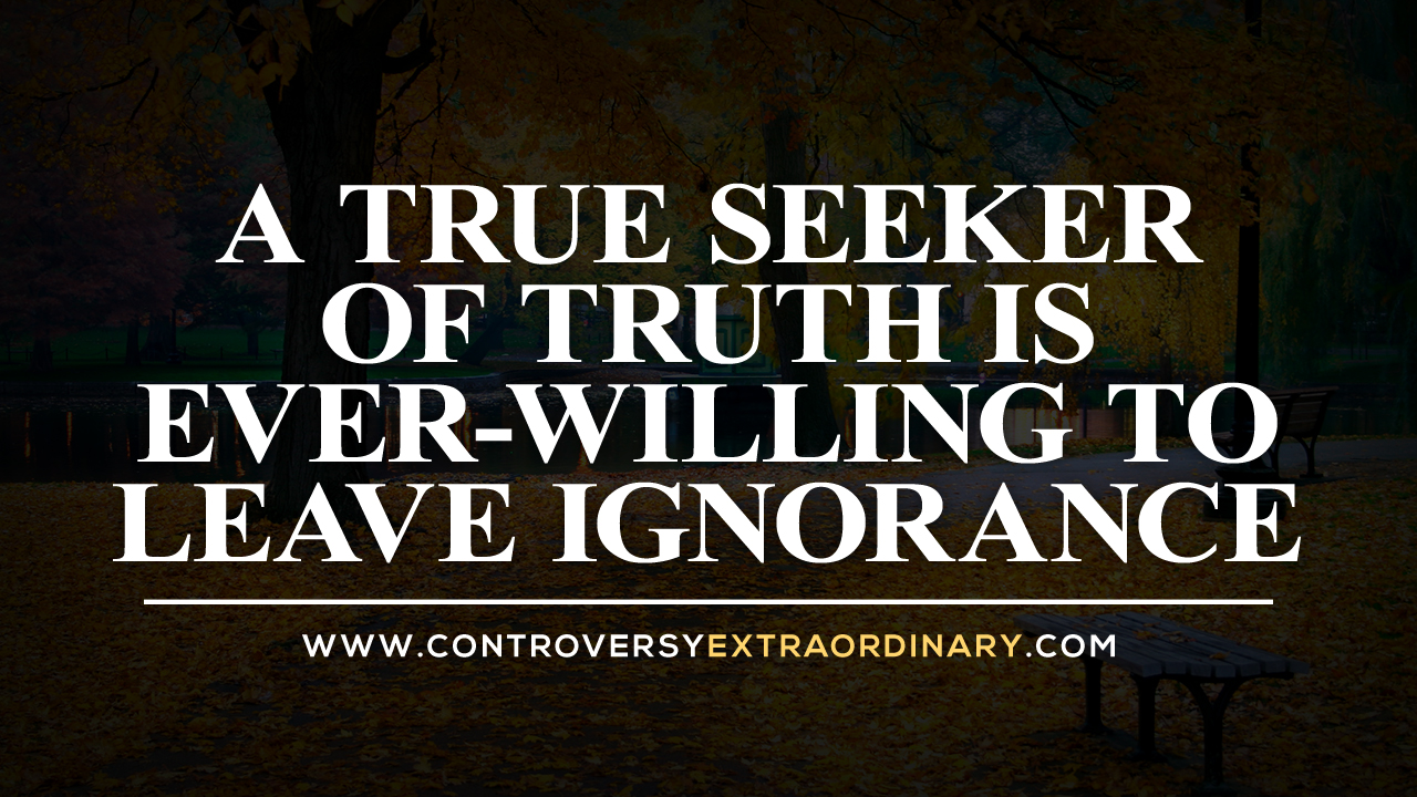 A True Seeker of Truth is Ever-willing to Leave Ignorance