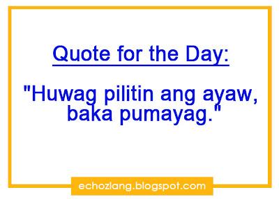 Quote for the Day: Huwag mong pilitin ang ayaw, baka pumayag
