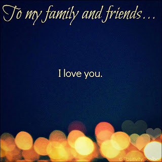 To my family and friends... I Love You.