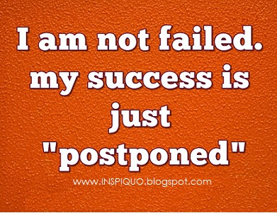 Marvelous INSPIrational QUOtations: I Am Not Failed. My Success Is Just Postponed.