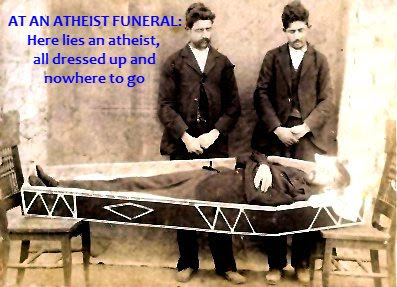 At an atheist funeral: an atheist all dressed up and nowhere to go