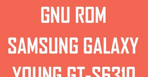 GNU ROM v1 dan v2 di Samsung Galaxy Young GT-S6310 - Pinter Android