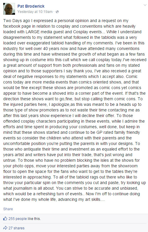 Two Days ago I expressed a personal opinion and a request on my facebook page in relation to cosplay and conventions which are heavily loaded with LARGE media guest and Cosplay events... While I understand disagreements to my statement what followed in the tabloids was a very loaded over exaggerated tabloid handling of my comments. I've been in this industry for well over 40 years now and have attended many conventions during this time and have witnessed the growth of what began as a few fans showing up in costume into this cult which we call cosplay today.I've received a great amount of support from both professionals and fans on my stated opinion and to those supporters I say thank you, I've also received a great deal of negative responses to my statements which I accept also. Comic cons today are more media events than comics oriented shows, and that would be fine except these shows are promoted as comic cons yet comics appear to have become a shoved into a corner part of the event. If that's the direction these shows want to go,fine, but stop calling them comic cons. To the injured parties here, I apologize,as this was meant to be a heads up to those type of show promoters as to not waste their time contacting me as after this last years show experience I will decline their offer. To those offended cosplay characters participating in these events, while I admire the efforts and time spent in producing your costumes, well done, but keep in mind that these shows started and continue to be GP rated family friendly events so consider the children who attend with their parents and the uncomfortable position you're putting the parents in with your designs. To those who antiquate their time and investment as an equaled effort to the years artist and writers have put into their trade, that's just wrong and untrue. To those who have no problem blocking the isles at the shows for your photo opps, move your interested parties away from the showroom floor to open the space for the fans who want to get to the tables they're interested in approaching. To all of the tabloid rags out there who like to throw your particular spin on the comments you cut and paste, try looking up what journalism is all about. You can strive to be accurate and unbiased, which would be a refreshing turn of events.. Now I'm off to continue doing what I've done my whole life, advancing my art skills....