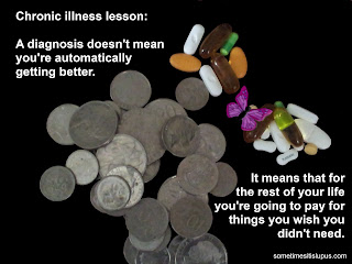 Image: coins and pills. text: Chronic illness lesson: A diagnosis doesn't mean you're automatically getting better. It means you're going to spend a lot of money on things you wish you didn't need.