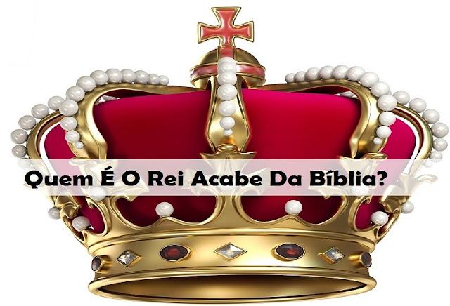Quem É O Rei Acabe Da Bíblia?