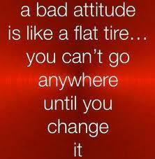 A bad attitude is like a flat tire... you can't go anywhere until you change it.