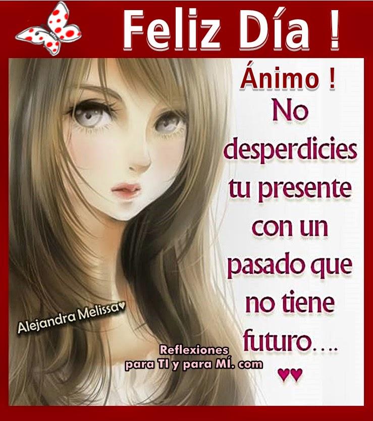 Feliz Día ! Ánimo! No desperdicies tu presente con un pasado que no tiene futuro...