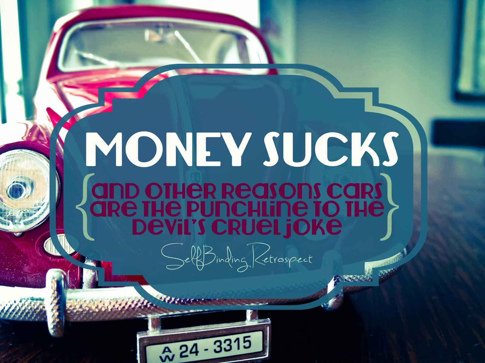 Money Sucks {and other reasons cars are the punchline to the devil's cruel joke}