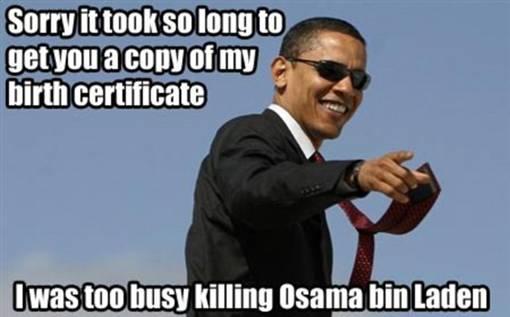 Barack Obama terlalu sibuk dalam misi membunuh Osama Bin Laden sehingga butuh waktu lama untuk mempublikaskan salinan akte kelahirannya dan sekarang dia adalah seorang pahlawan