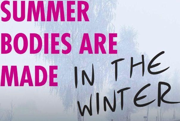 summer bodies are made in winter- voetsek.
