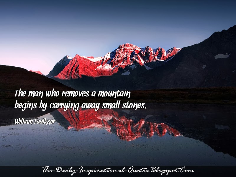 The man who removes a mountain begins by carrying away small stones. -  William Faulkner