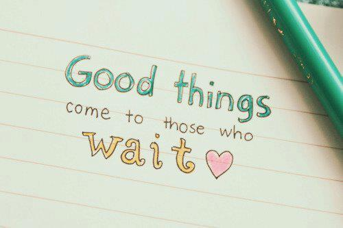 Good things come to those who wait ♥