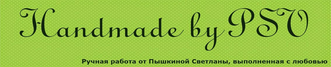 Handmade by PSV. Ручная работа Пышкиной Светланы ♥