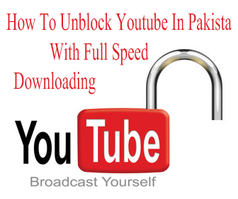 Unblock Youtube In Pakistan With Full Speed Downloading