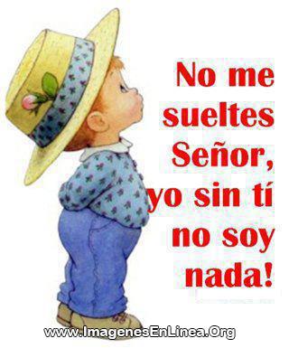 No me sueltes Señor, yo sin tí no soy nada!