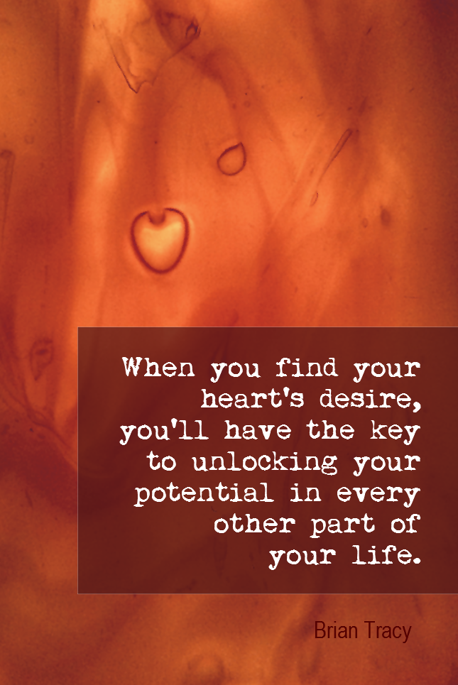 visual quote - image quotation for PURPOSE - When you find your heart's desire, you'll have the key to unlocking your potential in every other part of your life. - Brian Tracy