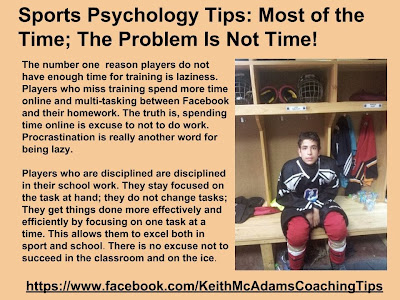 The number one  reason players do not have enough time for training is laziness. Players who miss training spend more time online and multi-tasking between Facebook and their homework. The truth is, spending time online is excuse to not to do work. Procrastination is really another word for being lazy.    Players who are disciplined are disciplined in their school work. They stay focused on the task at hand; they do not change tasks; They get things done more effectively and efficiently by focusing on one task at a time. This allows them to excel both in sport and school. There is no excuse not to succeed in the classroom and on the ice.