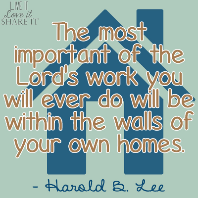 The most important of the Lord's work you will ever do will be within the walls of your own homes. - Harold B. Lee
