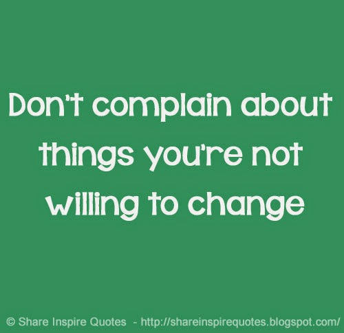 Dont complain about things youre not willing to change  Share Insp...