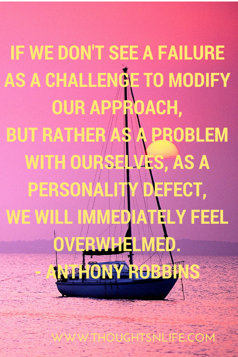 Thoughtsnlife.com : If we don't see a failure as a challenge to modify our approach, but rather as a problem with ourselves, as a personality defect, we will immediately feel overwhelmed. - Anthony Robbins