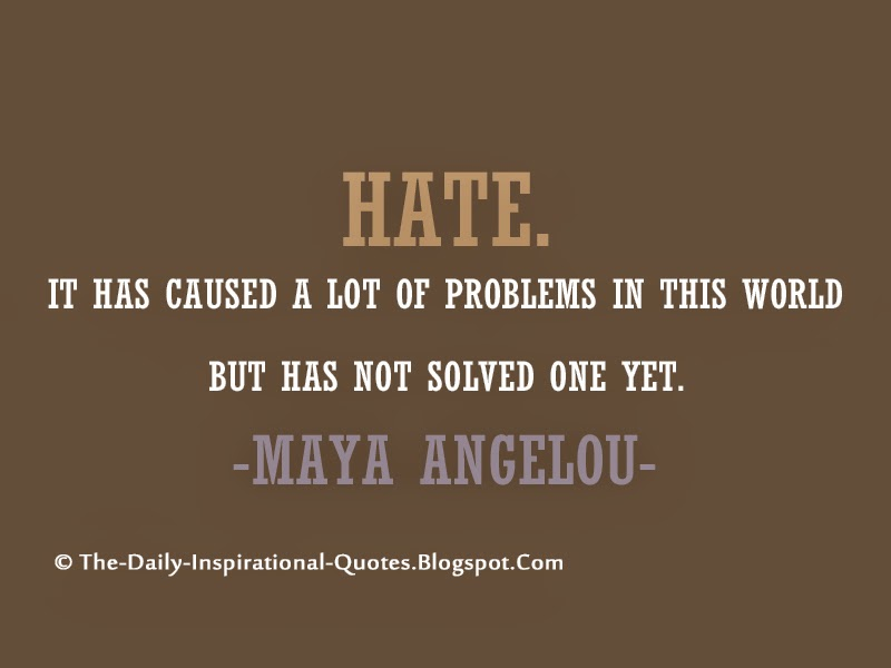 Hate. It has caused a lot of problems in this world but has not solved one yet. – Maya Angelou