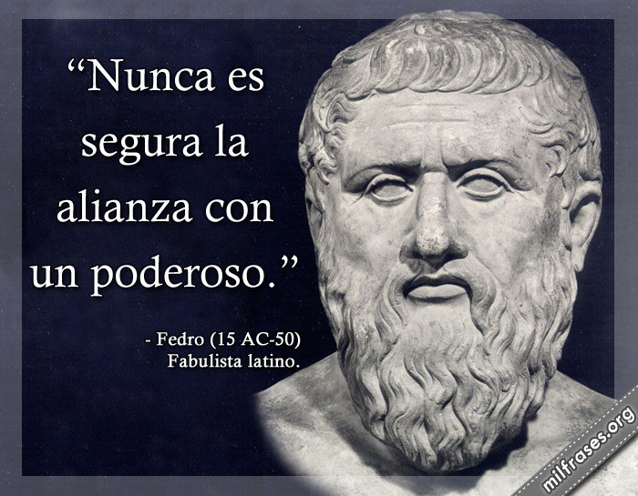 Nunca es segura la alianza con un poderoso. frases de Fedro (15 AC-50) Fabulista latino.