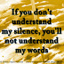 If you don't understand my silence, you'll not understand my words